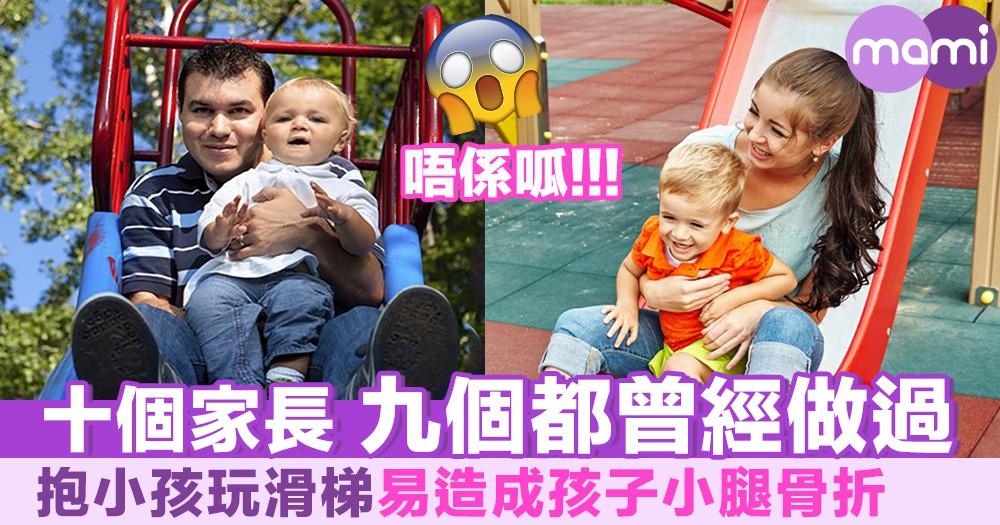 十個家長 九個都曾經做過 抱小孩玩滑梯易造成孩子小腿骨折