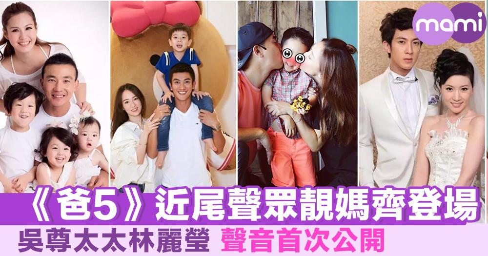 《爸5》近尾聲  眾靚媽齊登場 吳尊太太聲音首次公開