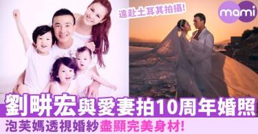 泡芙媽透視婚紗盡顯超S身材!劉畊宏與愛妻拍10周年婚紗照:「感覺還沒愛夠!」