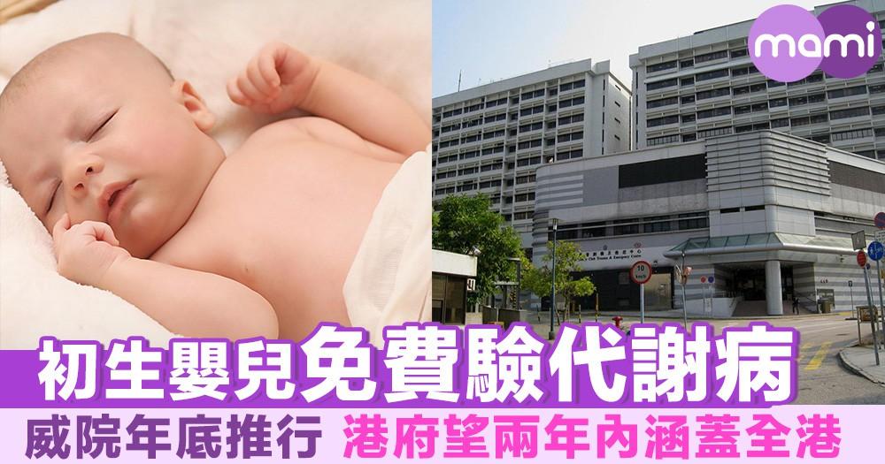 初生嬰兒免費驗代謝病 威院年底推行 港府望兩年內涵蓋全港