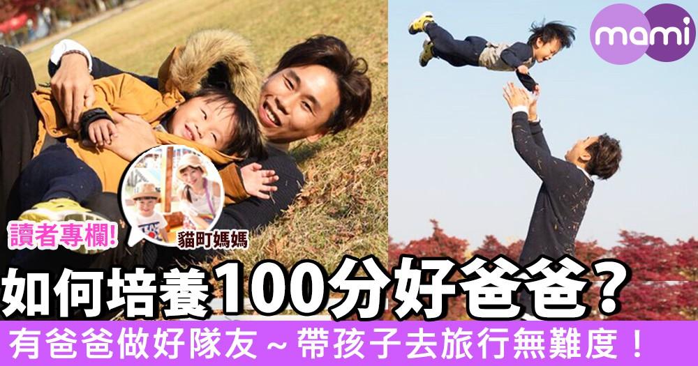 【如何培養100分爸爸?有爸爸做好隊友~帶孩子去旅行無難度!】