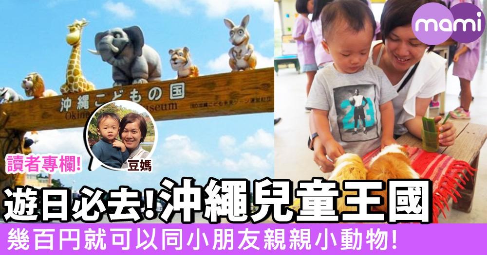 【親子遊日必去!沖繩兒童王國~幾百円就可以同小朋友親親小動物】