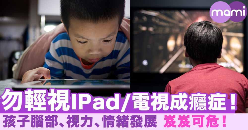 勿輕視IPad/電視成癮症!孩子腦部、視力、情緒發展 岌岌可危!