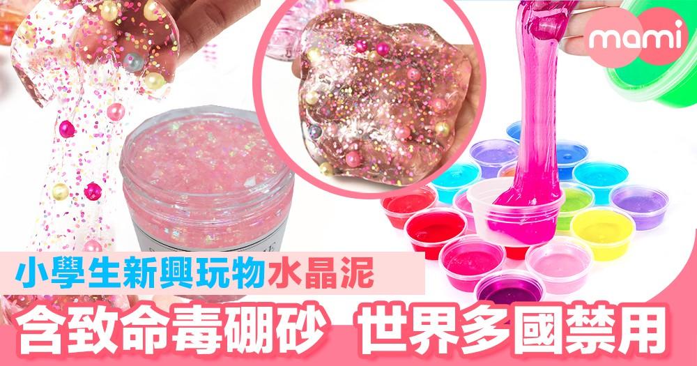 小學生新興玩物「水晶泥」 內含致命毒硼砂 世界多國禁用